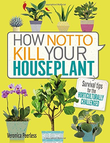 How Not to Kill Your Houseplant: Survival Tips for the Horticulturally Challenged cover