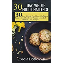 30 Day Whole Food Challenge: 30-Day Whole Food Diet Challenge Recipe Cookbook for Weight Loss Eat healthy, Lose Weight! (Whole Foods, Whole Diet, Whole Cookbook, Whole Recipes, Whole 30 Diet Plan 1)