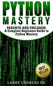 Python Mastery: PARENTS AND CHILDREN: A Complete Beginners Guide to Python Mastery (Programming Languages,Software Development,Web Development)
