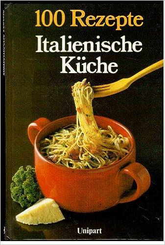 Italienische Küche. 100 Rezepte.: Amazon.de: Rhona Newman: Bücher