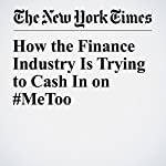 How the Finance Industry Is Trying to Cash In on #MeToo | Matthew Goldstein ,Jessica Silver Greenberg