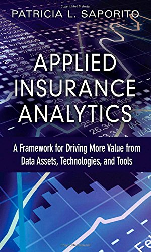 Applied Insurance Analytics: A Framework for Driving More Value from Data Assets, Technologies, and Tools (FT Press Analytics)