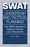 Swat Leadership and Tactical Planning : The Swat Operator's Guide to Combat Law Enforcement