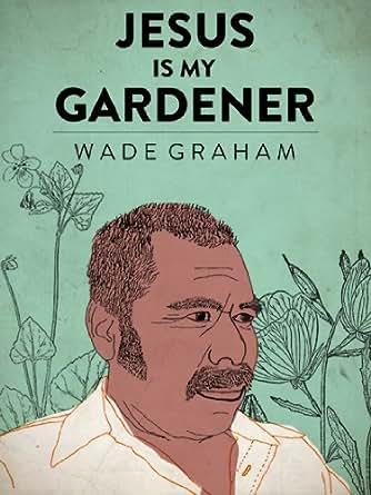 jesus is my gardener kindle single kindle edition by wade graham arts photography kindle ebooks amazoncom
