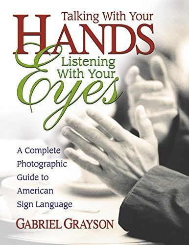 Talking with Your Hands, Listening with Your Eyes: A Complete Photographic Guide to American Sign Language by Gabriel Grayson (2003-01-01)