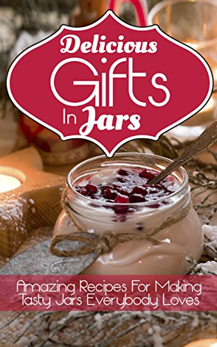 Delicious Gifts In Jars: Amazing Recipes For Making Tasty Jars Everybody Loves by [Dover, Marsha]