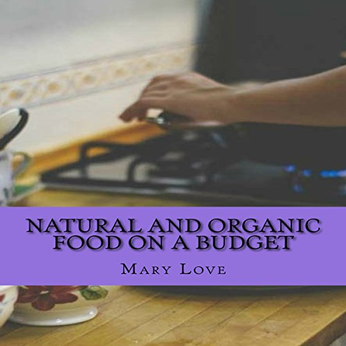 Natural and Organic Food on a Budget: Real Cooking Tips on a Real Budget by Mary Love