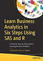 Learn Business Analytics in Six Steps Using SAS and R: A Practical, Step-by-Step Guide to Learning Business Analytics Front Cover