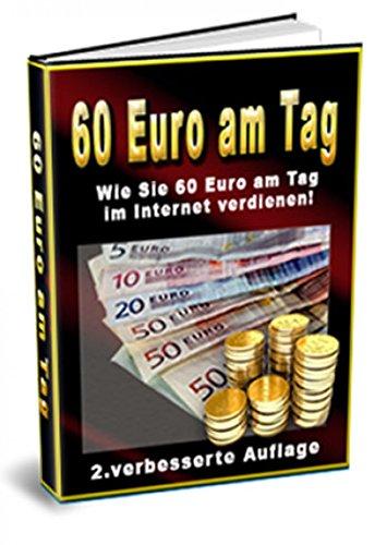60 Euro am Tag: Wie Sie 60 Euro am Tag im Internet verdienen! - 2. verbesserte Auflage