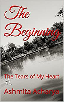 The Beginning: The Tears of My Heart by [Acharya, Ashmita]