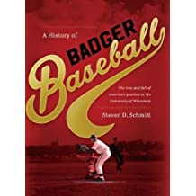 A History of Badger Baseball: The Rise and Fall of America's Pastime at the University of Wisconsin