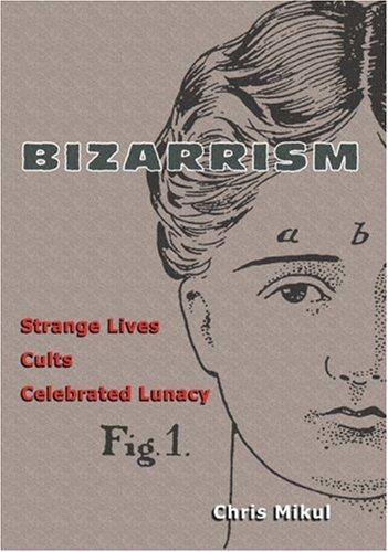 Bizarrism: Strange Lives, Cults, Celebrated Lunacy PDF