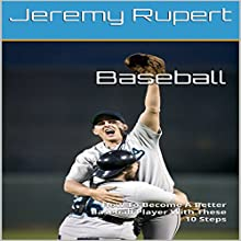 Baseball: How to Become a Better Baseball Player with These 10 Steps Audiobook by Jeremy Rupert Narrated by Joseph Mitchell