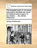 The Hospital Pupil; or, an Essay Intended to Facilitate the Study of Medicine and Surgery in Four Letters by James Parkinson, James Parkinson, 1140675605