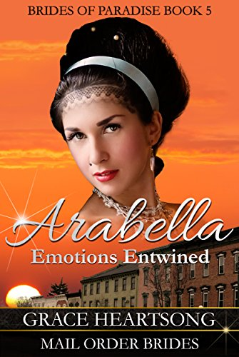 Mail Order Bride: Arabella - Emotions Entwined (A Clean Sweet Historical Western Mail Order Bride Romance Book 5) (Brides Of Paradise) by [Heartsong, Grace]