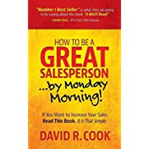How To Be A GREAT Salesperson.By Monday Morning!: If You Want to Increase Your Sales Read This Book. It is That Simple