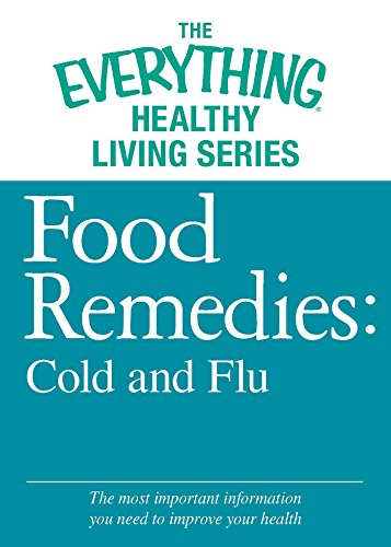 Food Remedies - Cold and Flu: The most important information you need to improve your health (The Everything® Healthy Living Series)