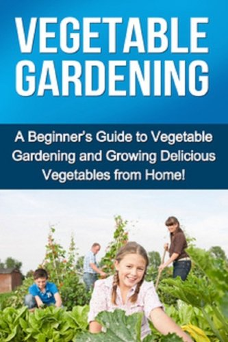 Vegetable Gardening: A beginner's guide to vegetable gardening and growing delicious vegetables from home!