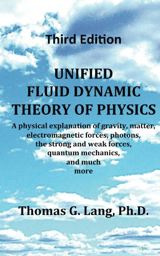 Unified Fluid Dynamic Theory of Physics; Third Edition: A physical explanation of gravity, matter, electromagnetic forces, photons, the strong and weak forces, quantum mechanics, and much ()