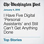 I Have Five Digital 'Personal Assistants' and Still Can't Get Anything Done | Hayley Tsukayama