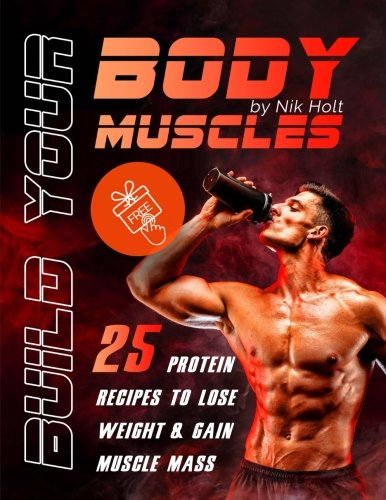 Build your body muscle: 25 protein recipes to lose weight and gain muscle mass by Nik Holt