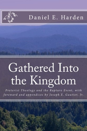 Download Gathered Into the Kingdom: Preterist Theology, Expectations, and 1 Thessalonians 4:17: An Examination of Eschatology with a View on the Preterist Model and Three Preterist Views of the Rapture Event pdf epub