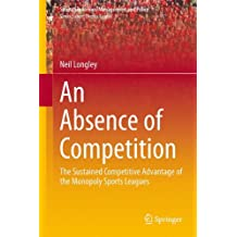 An Absence of Competition: The Sustained Competitive Advantage of the Monopoly Sports Leagues (Sports Economics, Management and Policy)