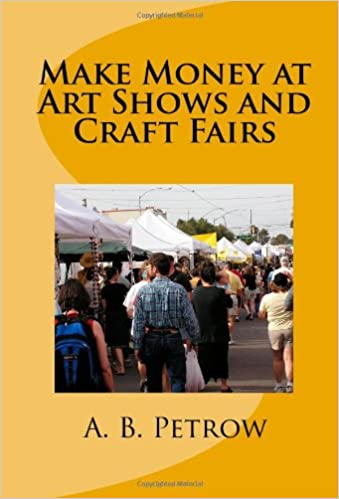 Make Money At Art Shows And Craft Fairs: A  B  Petrow