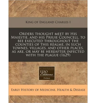 Download Orders Thought Meet by His Maiestie, and His Priuie Councell, to Bee Executed Throughout the Counties of This Realme, in Such Townes, Villages, and Other Places, as Are, or May Be Hereafter Infected with the Plague (1629) (Paperback) - Common pdf epub
