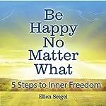 Be Happy No Matter What: 5 Steps to Inner Freedom | Ellen Seigel