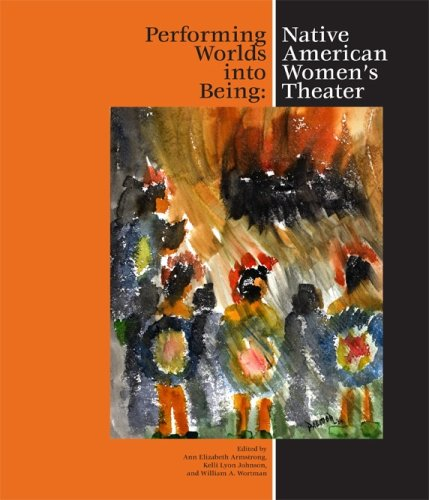Performing Worlds into Being: Native American Women's Theater (World Drama)