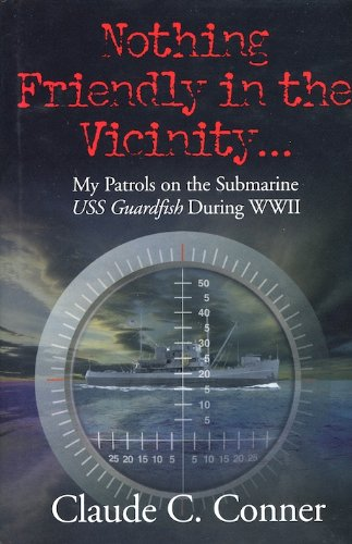 Nothing Friendly in the Vicinity ...: My Patrols on the Submarine USS Guardfish During WWII