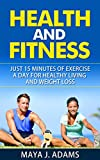 Health and Fitness: 15 Minutes of Exercise a Day for Healthy Living and Weight Loss (Home Fitness, Motivation Tips, Lifetime Fitness)