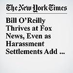 Bill O'Reilly Thrives at Fox News, Even as Harassment Settlements Add Up | Emily Steel,Michael S. Schmidt