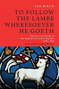 To Follow the Lambe Wheresoever He Goeth: The Ecclesial Polity of the English Calvinistic Baptists 1640–1660 (Monographs in Baptist History Book 5) by [Birch, Ian]