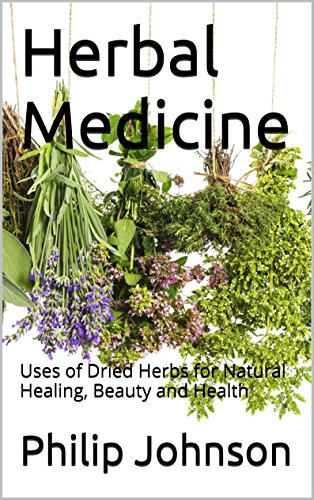 Herbal Medicine: Uses of Dried Herbs for Natural Healing, Beauty and Health by [Johnson, Philip]