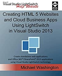 Creating HTML 5 Websites and Cloud Business Apps Using LightSwitch In Visual Studio 2013: Create standalone web applications and Office 365 / SharePoint 2013 applications
