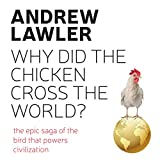 Why Did the Chicken Cross the World?: The Epic Saga of the Bird That Powers Civilisation