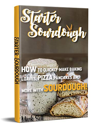 STARTER SOURDOUGH: How To Quickly Make Baking Loaves, Pizza, Pancakes, and more with Sourdough! by [Sell, Mark]