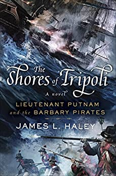 The Shores of Tripoli: Lieutenant Putnam and the Barbary Pirates (A Bliven Putnam Naval Adventure Book 1) by [Haley, James L.]