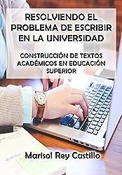 Resolviendo el Problema de Escribir en la Universidad: Construcción de Textos Académicos en Educación Superior (Spanish Edition)