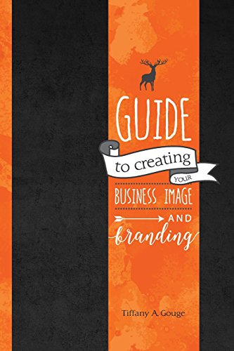 Guide to Creating Your Business Image and Branding Tiffany A Gouge