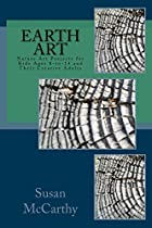 EARTH ART: NATURE ART PROJECTS FOR KIDS AGES 8-TO-14 AND THEIR CREATIVE ADULTS