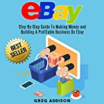 eBay: Step-by-Step Guide to Making Money and Building a Profitable Business on eBay | Greg Addison