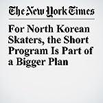 For North Korean Skaters, the Short Program Is Part of a Bigger Plan   Jeré Longman