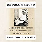 Undocumented: A Dominican Boy's Odyssey from a Homeless Shelter to the Ivy League | Dan-el Padilla Peralta