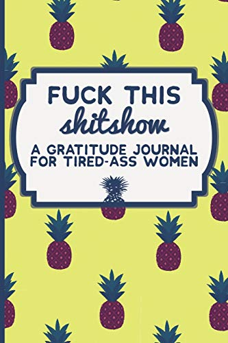 Fuck This Shit Show: A Gratitude Journal for Tired-Ass Women: Funny Swearing Gifts | Gag Gifts for Women | Small Gifts for Sisters and Best Friends (Cuss Words Make Me Happy)