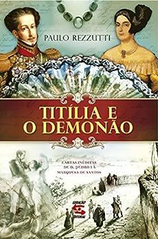 Titília e o Demonão: Cartas inéditas de Dom Pedro I à Marquesa de Santos por [Rezzutti, Paulo]