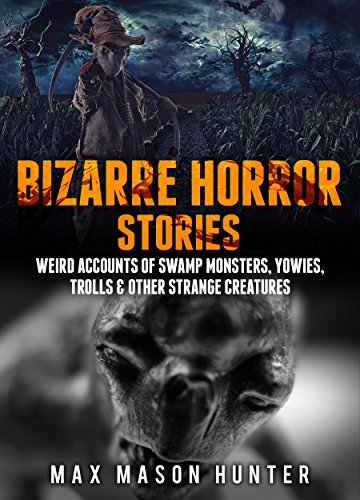 Download for free Bizarre Horror Stories: Weird Accounts Of Swamp Monsters, Yowies, Trolls & Other Strange Creatures