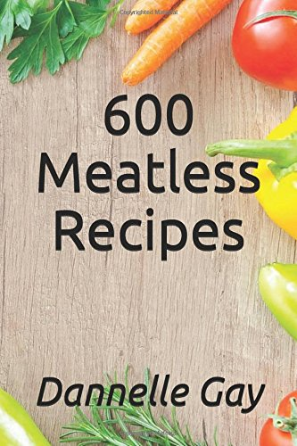 600 Meatless Recipes by Dannelle Gay